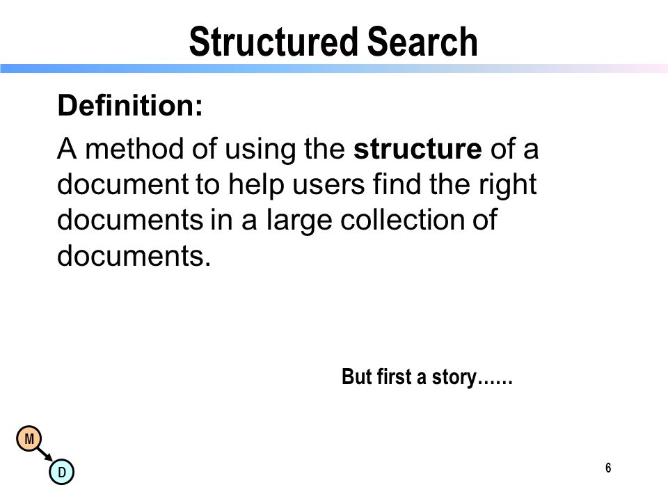 M D Structured Search Definition: A method of using the structure of a document to help users find the right documents in a large collection of documents.