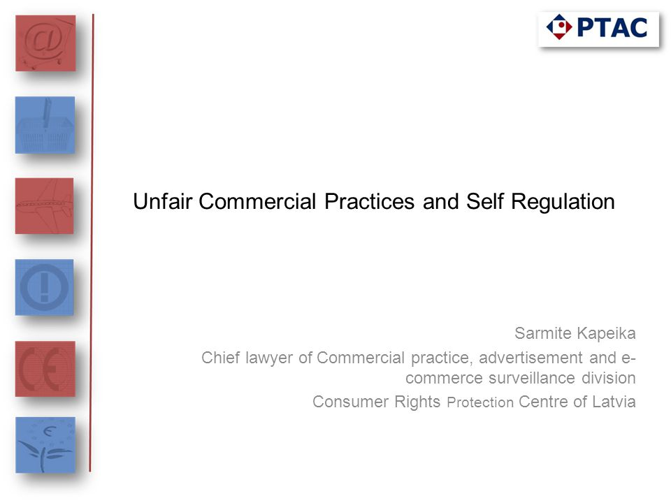 Unfair Commercial Practices and Self Regulation Sarmite Kapeika Chief lawyer of Commercial practice, advertisement and e- commerce surveillance divisi