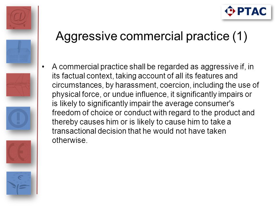 Aggressive commercial practice (1) A commercial practice shall be regarded as aggressive if, in its factual context, taking account of all its feature