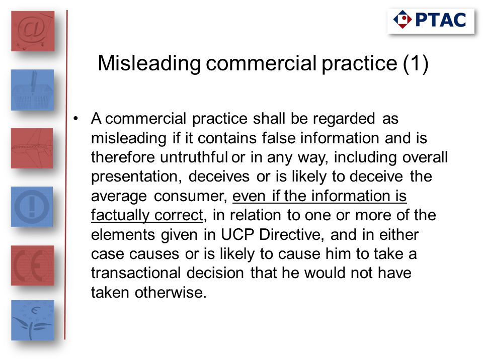 Misleading commercial practice (2) A commercial practice shall also be regarded as misleading if, in its factual context, taking account of all its features and circumstances, it causes or is likely to cause the average consumer to take a transactional decision that he would not have taken otherwise, and it involves: (a) any marketing of a product, including comparative advertising, which creates confusion with any products, trade marks, trade names or other distinguishing marks of a competitor; (b) non-compliance by the trader with commitments contained in codes of conduct by which the trader has undertaken to be bound.
