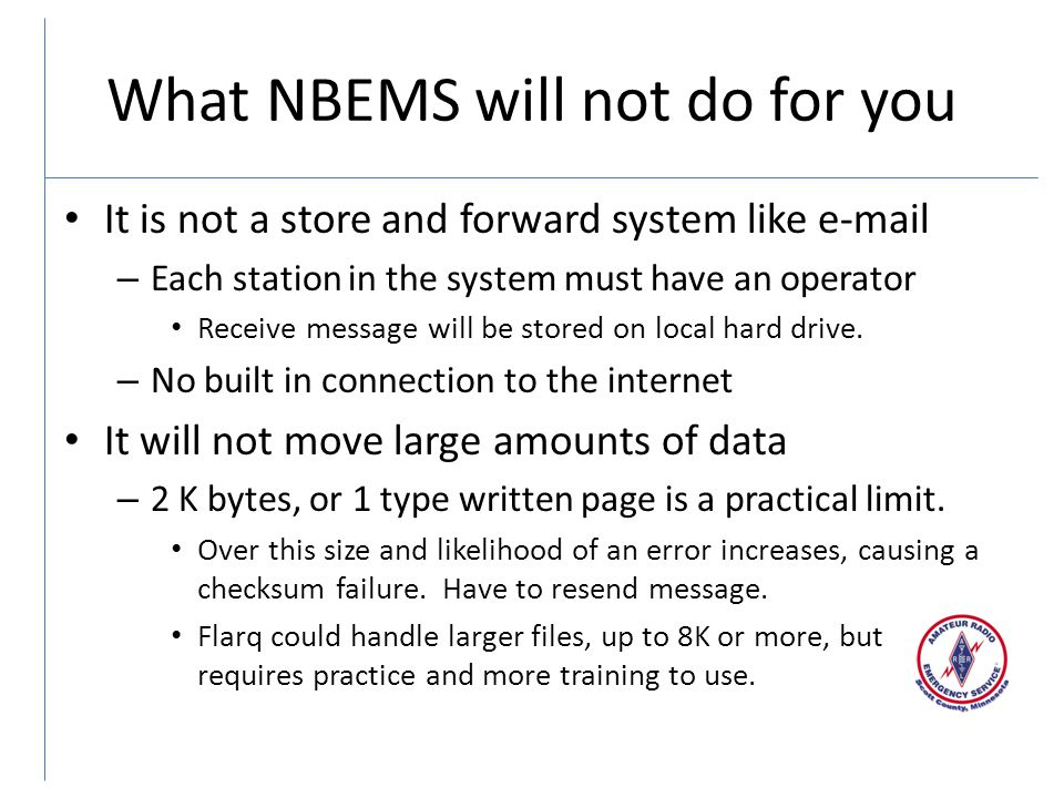 What NBEMS will not do for you It is not a store and forward system like e-mail – Each station in the system must have an operator Receive message will be stored on local hard drive.