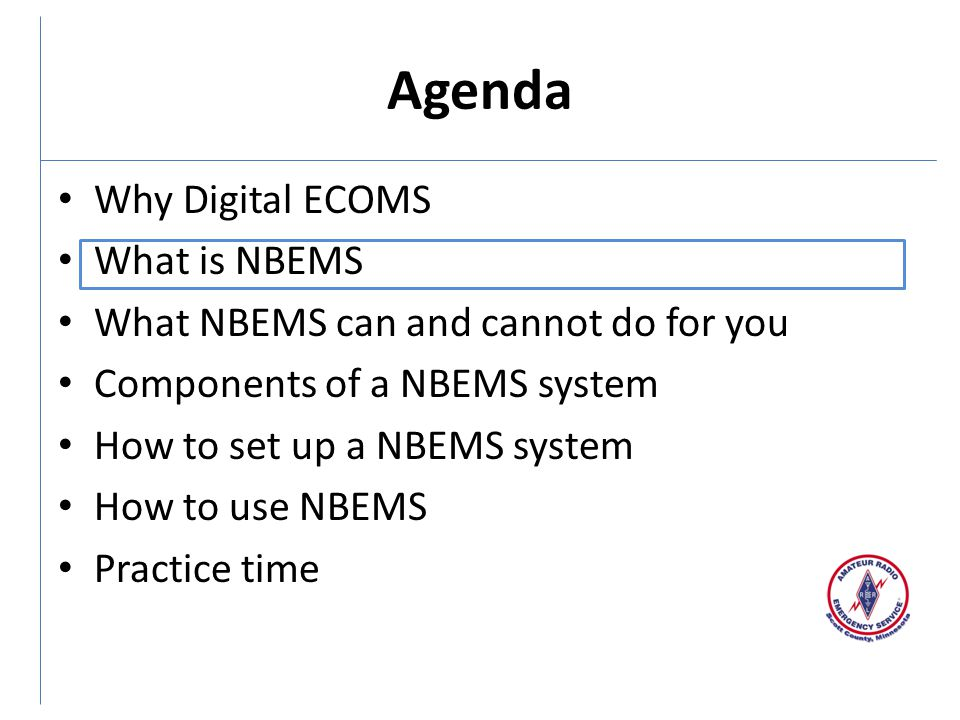 Agenda Why Digital ECOMS What is NBEMS What NBEMS can and cannot do for you Components of a NBEMS system How to set up a NBEMS system How to use NBEMS Practice time