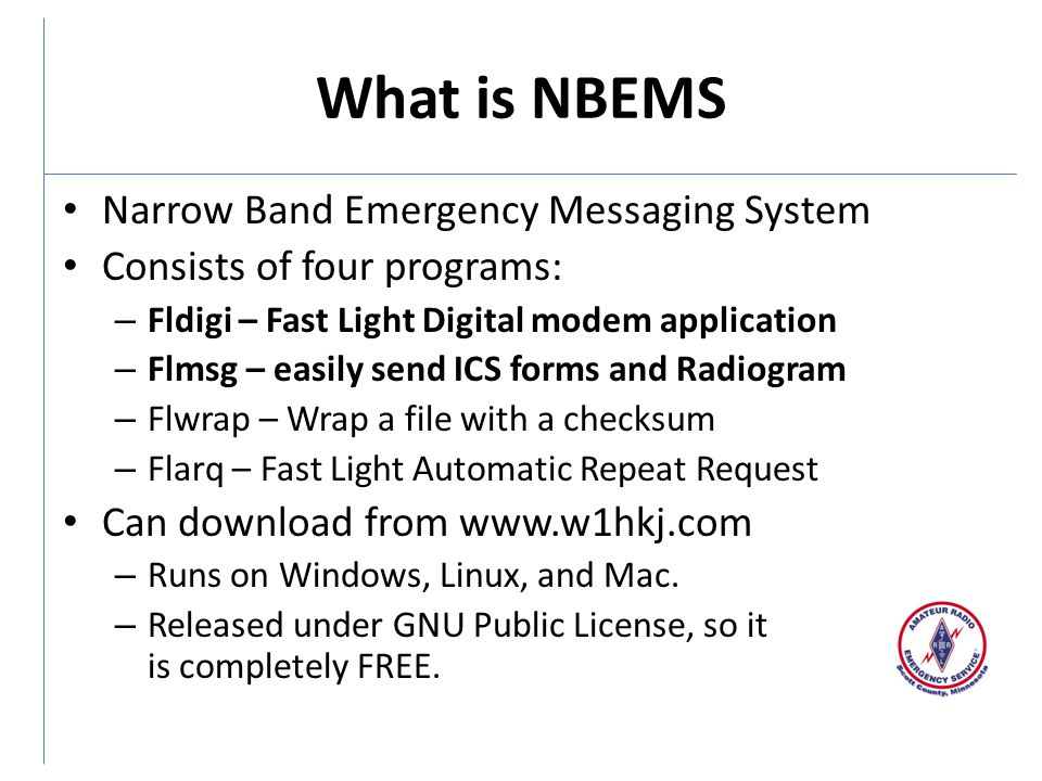 What is NBEMS Narrow Band Emergency Messaging System Consists of four programs: – Fldigi – Fast Light Digital modem application – Flmsg – easily send ICS forms and Radiogram – Flwrap – Wrap a file with a checksum – Flarq – Fast Light Automatic Repeat Request Can download from www.w1hkj.com – Runs on Windows, Linux, and Mac.