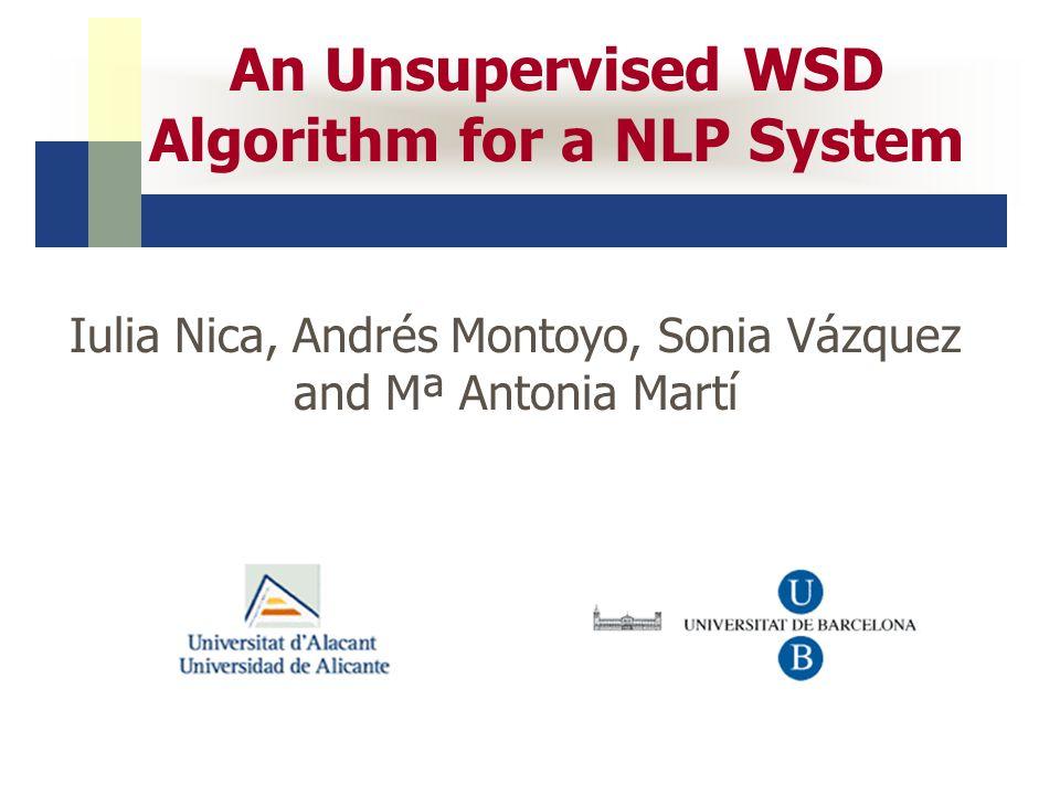 An Unsupervised WSD Algorithm for a NLP System Iulia Nica, Andrés Montoyo, Sonia Vázquez and Mª Antonia Martí