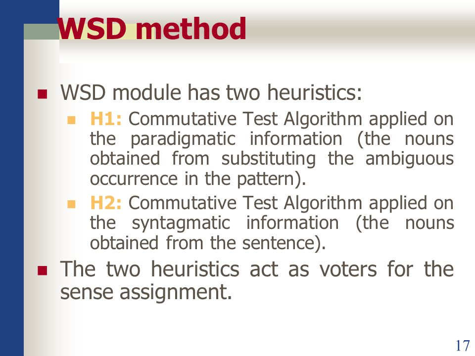17 WSD method WSD module has two heuristics: H1: Commutative Test Algorithm applied on the paradigmatic information (the nouns obtained from substituting the ambiguous occurrence in the pattern).