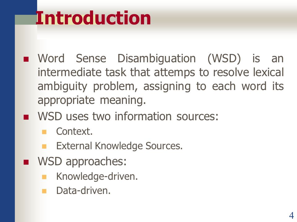 4 Introduction Word Sense Disambiguation (WSD) is an intermediate task that attemps to resolve lexical ambiguity problem, assigning to each word its appropriate meaning.