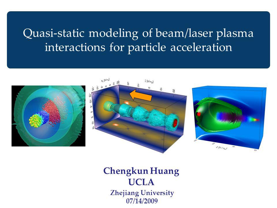 Chengkun Huang UCLA Quasi-static modeling of beam/laser plasma interactions for particle acceleration Zhejiang University 07/14/2009