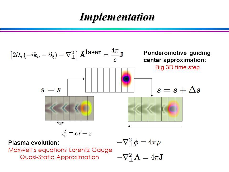 Ponderomotive guiding center approximation: Big 3D time step Plasma evolution: Maxwell's equations Lorentz Gauge Quasi-Static Approximation Implementation