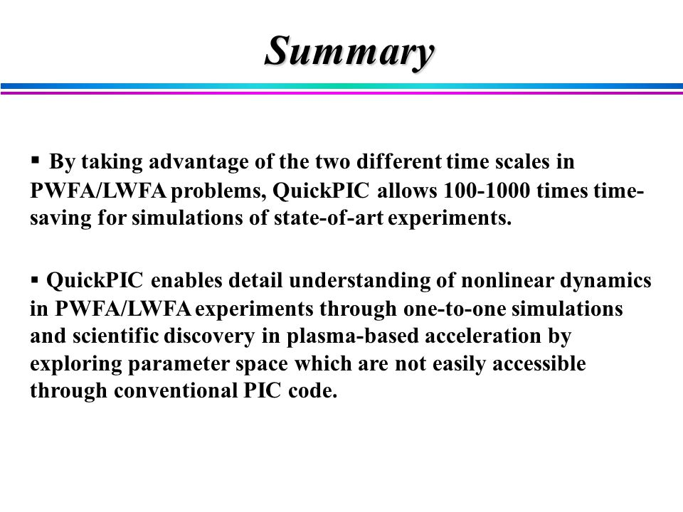 Summary  By taking advantage of the two different time scales in PWFA/LWFA problems, QuickPIC allows 100-1000 times time- saving for simulations of state-of-art experiments.