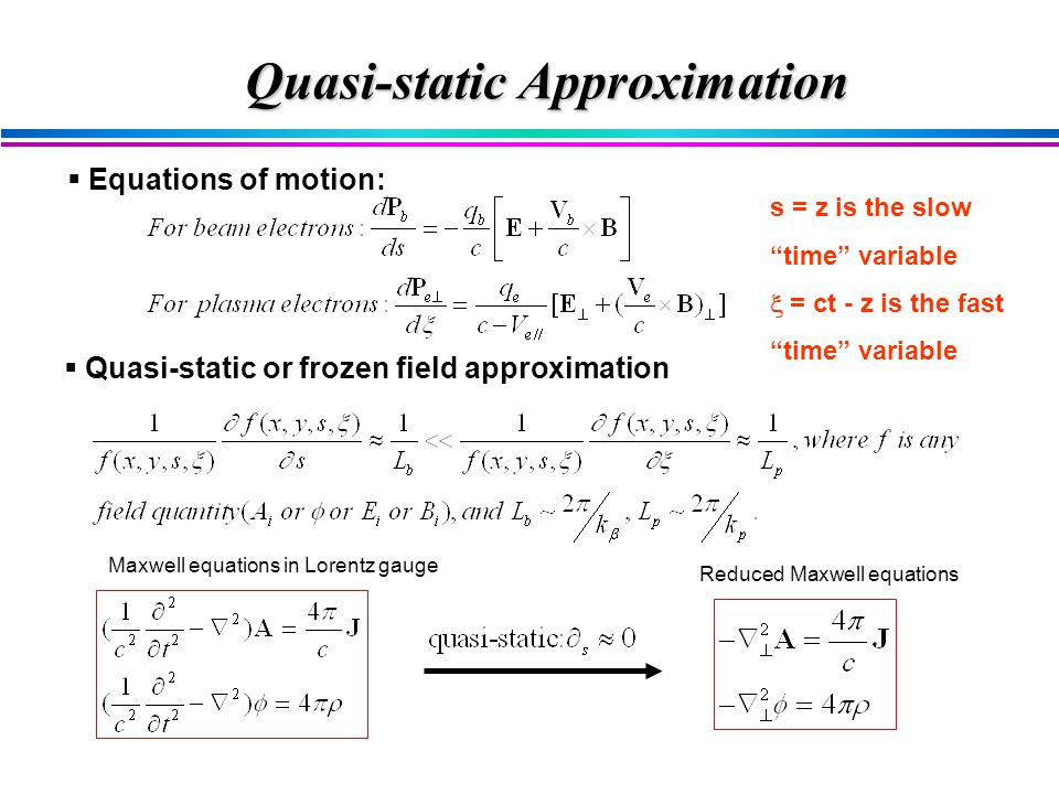  Quasi-static or frozen field approximation Maxwell equations in Lorentz gauge Reduced Maxwell equations  Equations of motion: s = z is the slow time variable  = ct - z is the fast time variable Quasi-static Approximation