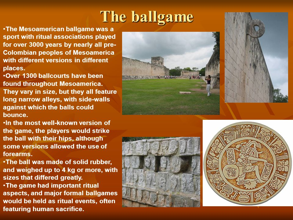The ballgame The Mesoamerican ballgame was a sport with ritual associations played for over 3000 years by nearly all pre- Colombian peoples of Mesoamerica with different versions in different places.