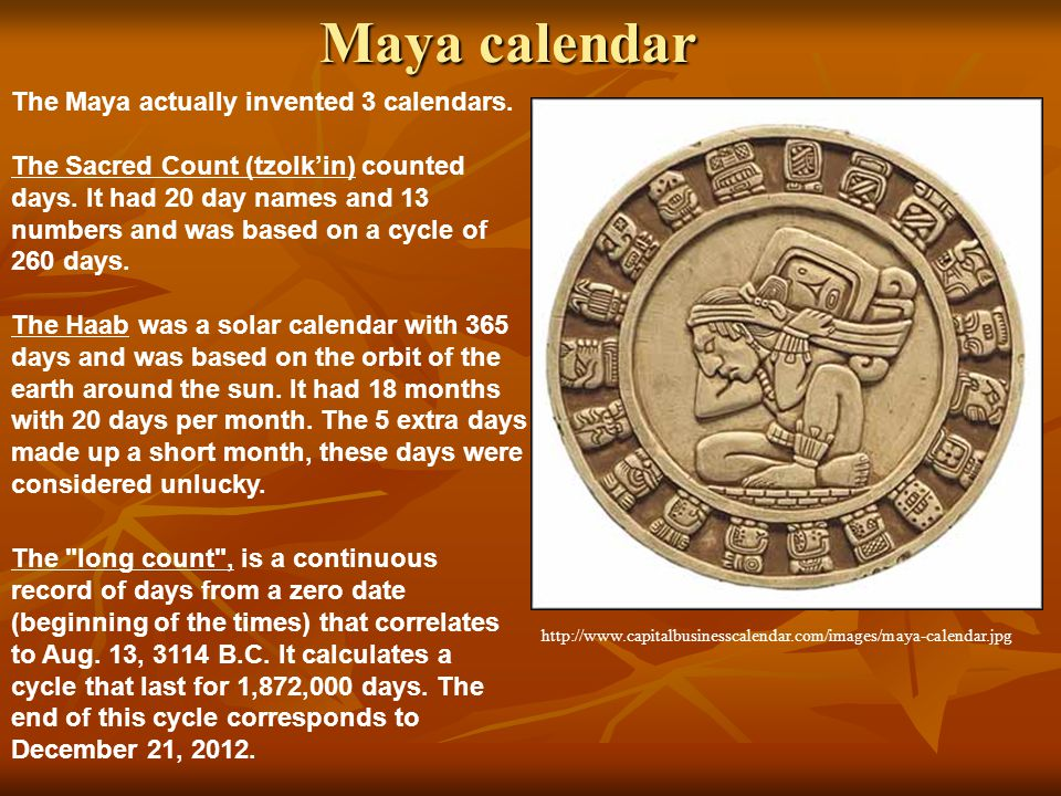Maya calendar The long count , is a continuous record of days from a zero date (beginning of the times) that correlates to Aug.