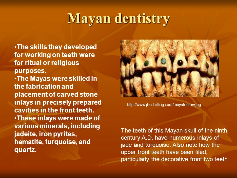 Mayan dentistry The skills they developed for working on teeth were for ritual or religious purposes.