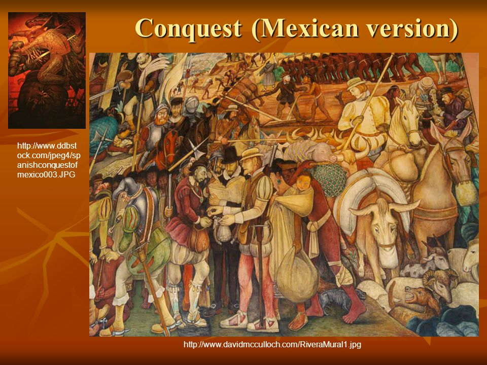 Conquest (Mexican version) http://www.ddbst ock.com/jpeg4/sp anishconquestof mexico003.JPG http://www.davidmcculloch.com/RiveraMural1.jpg