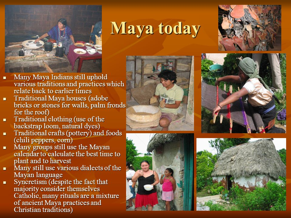 Maya today Many Maya Indians still uphold various traditions and practices which relate back to earlier times Many Maya Indians still uphold various traditions and practices which relate back to earlier times Traditional Maya houses (adobe bricks or stones for walls, palm fronds for the roof) Traditional Maya houses (adobe bricks or stones for walls, palm fronds for the roof) Traditional clothing (use of the backstrap loom, natural dyes) Traditional clothing (use of the backstrap loom, natural dyes) Traditional crafts (pottery) and foods (chili peppers, corn) Traditional crafts (pottery) and foods (chili peppers, corn) Many groups still use the Mayan calendar to calculate the best time to plant and to harvest Many groups still use the Mayan calendar to calculate the best time to plant and to harvest Many still use various dialects of the Mayan language Many still use various dialects of the Mayan language Syncretism (despite the fact that majority consider themselves Catholic, many rituals are a mixture of ancient Maya practices and Christian traditions) Syncretism (despite the fact that majority consider themselves Catholic, many rituals are a mixture of ancient Maya practices and Christian traditions)