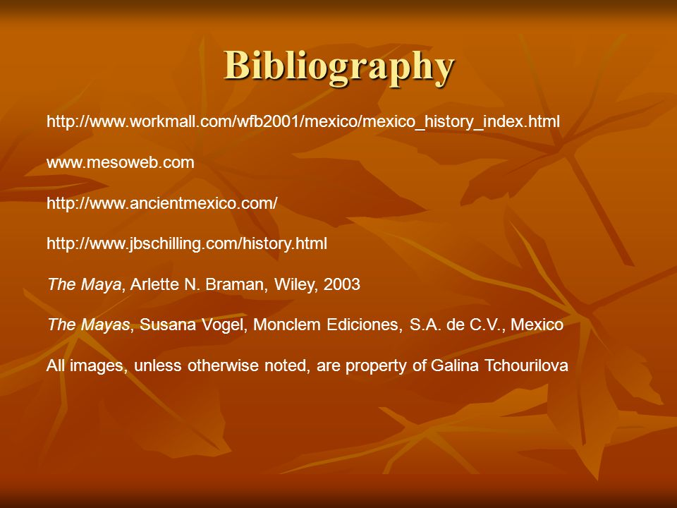 Bibliography http://www.workmall.com/wfb2001/mexico/mexico_history_index.html www.mesoweb.com http://www.ancientmexico.com/ http://www.jbschilling.com/history.html The Maya, Arlette N.
