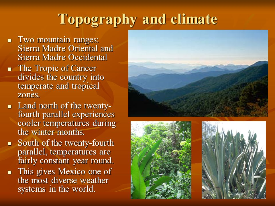 Topography and climate Two mountain ranges: Sierra Madre Oriental and Sierra Madre Occidental Two mountain ranges: Sierra Madre Oriental and Sierra Madre Occidental The Tropic of Cancer divides the country into temperate and tropical zones.