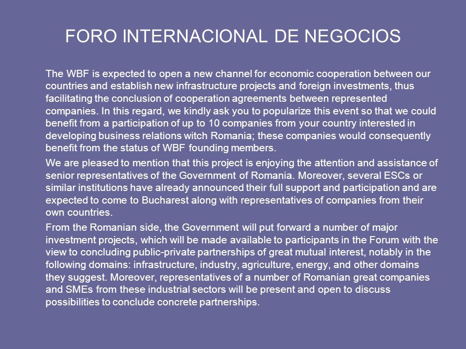 FORO INTERNACIONAL DE NEGOCIOS The WBF is expected to open a new channel for economic cooperation between our countries and establish new infrastructure projects and foreign investments, thus facilitating the conclusion of cooperation agreements between represented companies.