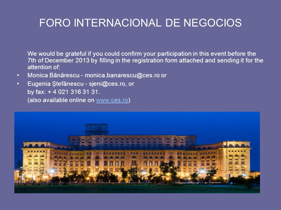 FORO INTERNACIONAL DE NEGOCIOS We would be grateful if you could confirm your participation in this event before the 7th of December 2013 by filling in the registration form attached and sending it for the attention of: Monica Bănărescu - monica.banarescu@ces.ro or Eugenia Ştefănescu - sjeni@ces.ro, or by fax: + 4 021 316 31 31.