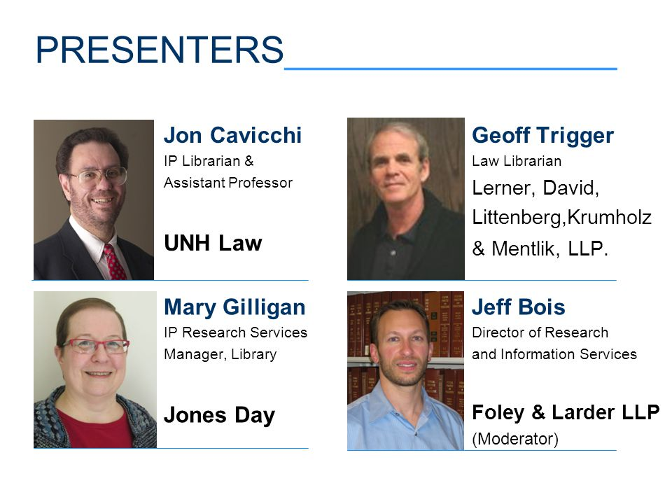 PRESENTERS________________ Jeff Bois Director of Research and Information Services Foley & Larder LLP (Moderator) Mary Gilligan IP Research Services Manager, Library Jones Day Geoff Trigger Law Librarian Lerner, David, Littenberg,Krumholz & Mentlik, LLP.
