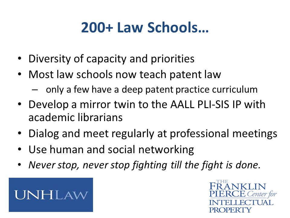200+ Law Schools… Diversity of capacity and priorities Most law schools now teach patent law – only a few have a deep patent practice curriculum Develop a mirror twin to the AALL PLI-SIS IP with academic librarians Dialog and meet regularly at professional meetings Use human and social networking Never stop, never stop fighting till the fight is done.