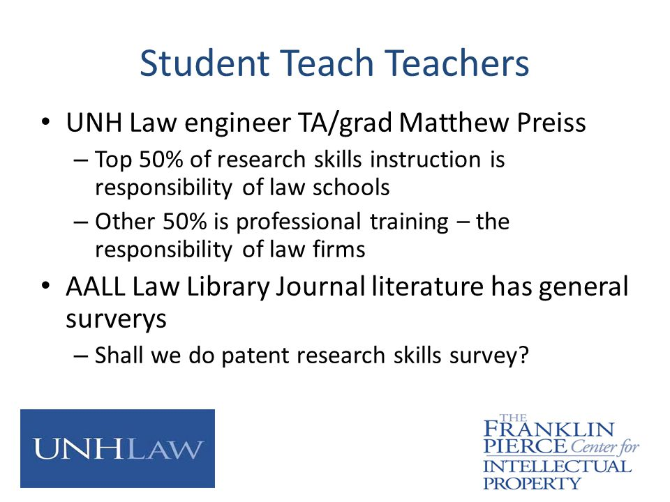 Student Teach Teachers UNH Law engineer TA/grad Matthew Preiss – Top 50% of research skills instruction is responsibility of law schools – Other 50% is professional training – the responsibility of law firms AALL Law Library Journal literature has general surverys – Shall we do patent research skills survey