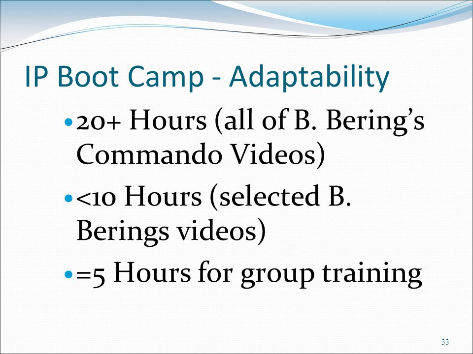 IP Boot Camp - Adaptability 20+ Hours (all of B. Bering's Commando Videos) <10 Hours (selected B. Berings videos) =5 Hours for group training 33