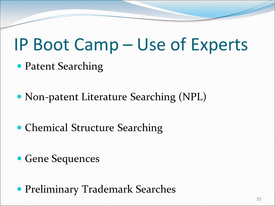 IP Boot Camp – Use of Experts Patent Searching Non-patent Literature Searching (NPL) Chemical Structure Searching Gene Sequences Preliminary Trademark Searches 35