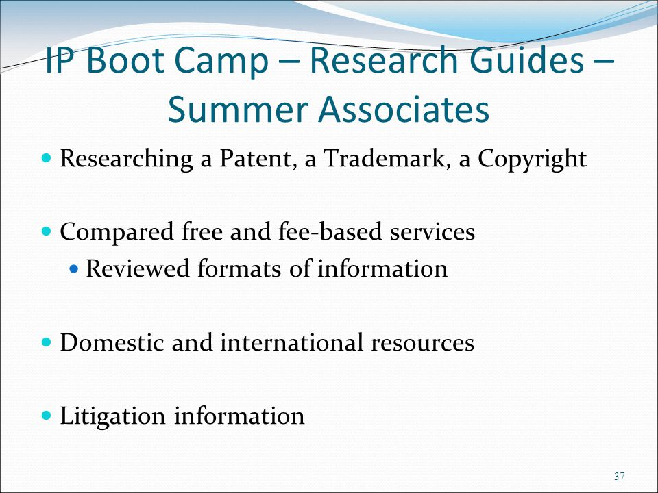 IP Boot Camp – Research Guides – Summer Associates Researching a Patent, a Trademark, a Copyright Compared free and fee-based services Reviewed formats of information Domestic and international resources Litigation information 37