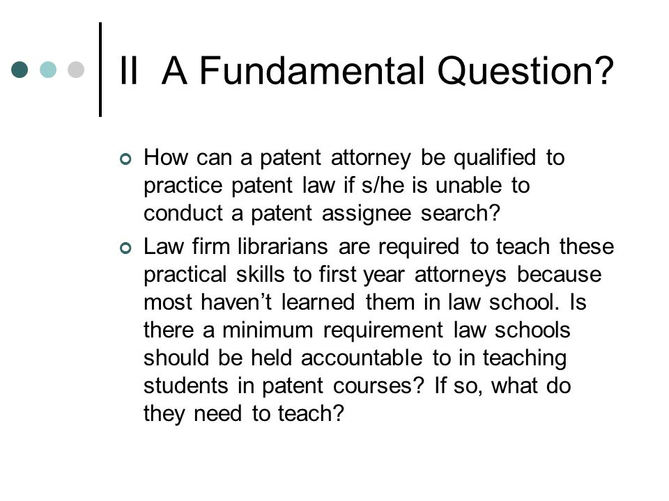 II A Fundamental Question? How can a patent attorney be qualified to practice patent law if s/he is unable to conduct a patent assignee search? Law fi