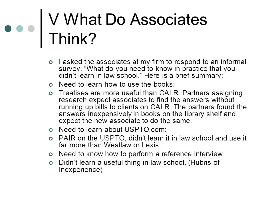 "V What Do Associates Think? I asked the associates at my firm to respond to an informal survey. ""What do you need to know in practice that you didn't"