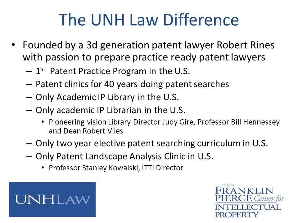 The UNH Law Difference Founded by a 3d generation patent lawyer Robert Rines with passion to prepare practice ready patent lawyers – 1 st Patent Practice Program in the U.S.