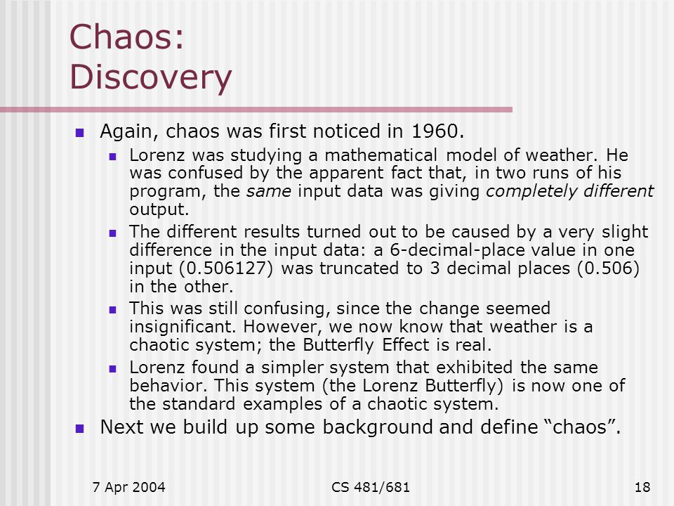 7 Apr 2004CS 481/68118 Chaos: Discovery Again, chaos was first noticed in 1960. Lorenz was studying a mathematical model of weather. He was confused b