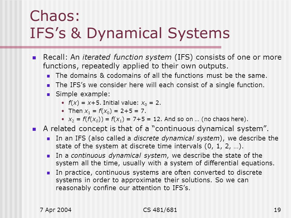 7 Apr 2004CS 481/68119 Chaos: IFS's & Dynamical Systems Recall: An iterated function system (IFS) consists of one or more functions, repeatedly applie