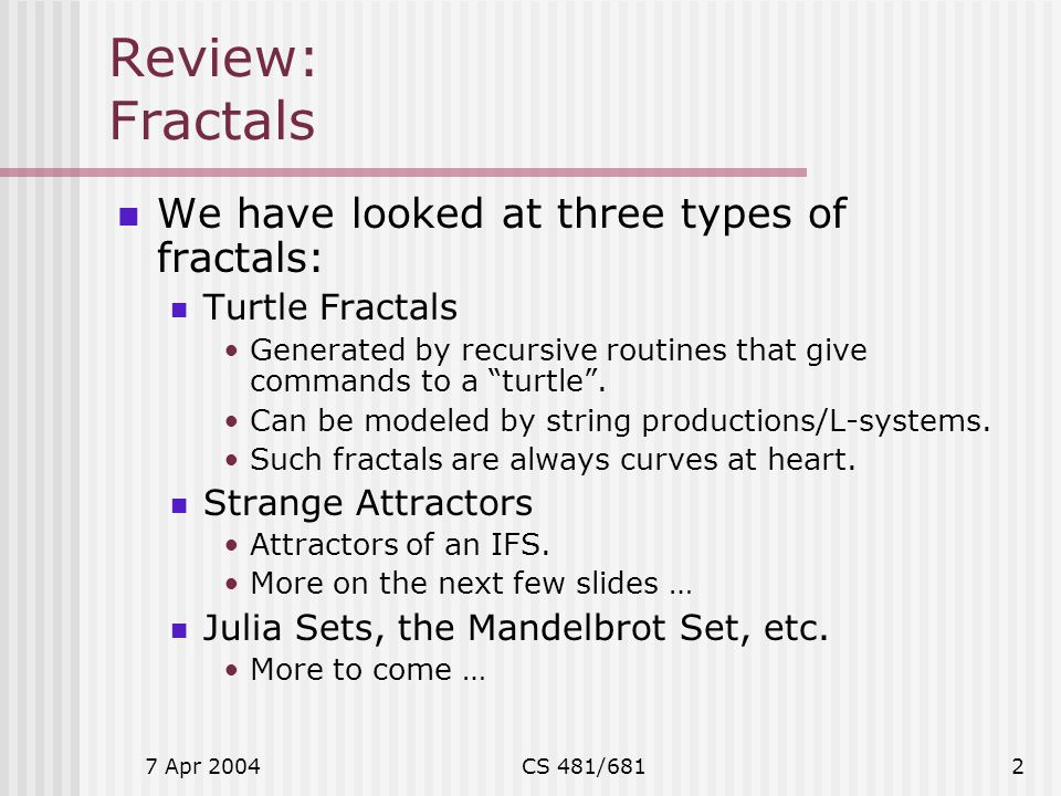 7 Apr 2004CS 481/6812 Review: Fractals We have looked at three types of fractals: Turtle Fractals Generated by recursive routines that give commands t