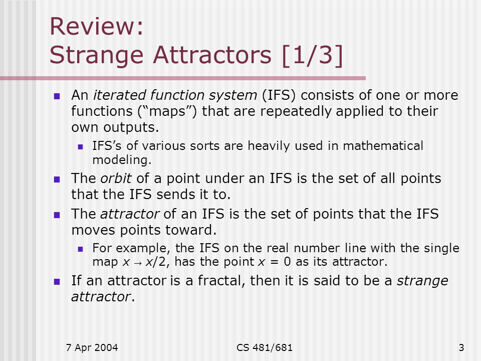 "7 Apr 2004CS 481/6813 Review: Strange Attractors [1/3] An iterated function system (IFS) consists of one or more functions (""maps"") that are repeatedl"