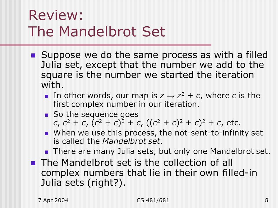7 Apr 2004CS 481/6818 Review: The Mandelbrot Set Suppose we do the same process as with a filled Julia set, except that the number we add to the squar