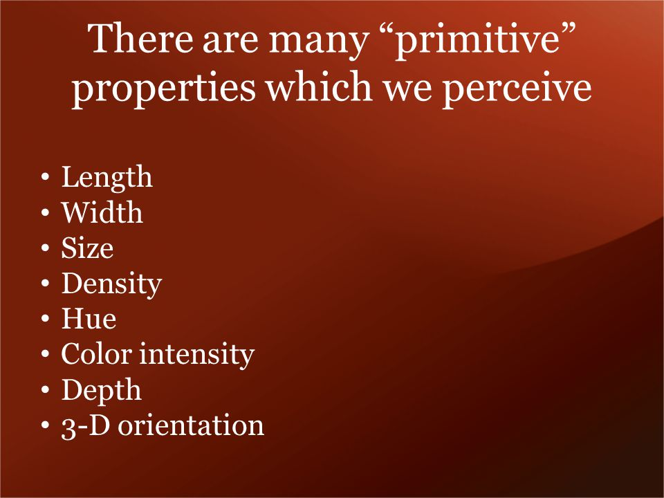 There are many primitive properties which we perceive Length Width Size Density Hue Color intensity Depth 3-D orientation