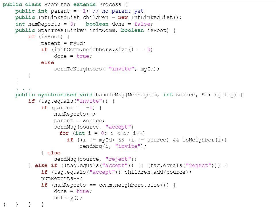 public class SpanTree extends Process { public int parent = -1; // no parent yet public IntLinkedList children = new IntLinkedList(); int numReports = 0; boolean done = false; public SpanTree(Linker initComm, boolean isRoot) { if (isRoot) { parent = myId; if (initComm.neighbors.size() == 0) done = true; else sendToNeighbors( invite , myId); }...