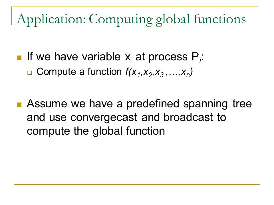 Application: Computing global functions If we have variable x i at process P i :  Compute a function f(x 1,x 2,x 3,…,x n ) Assume we have a predefined spanning tree and use convergecast and broadcast to compute the global function