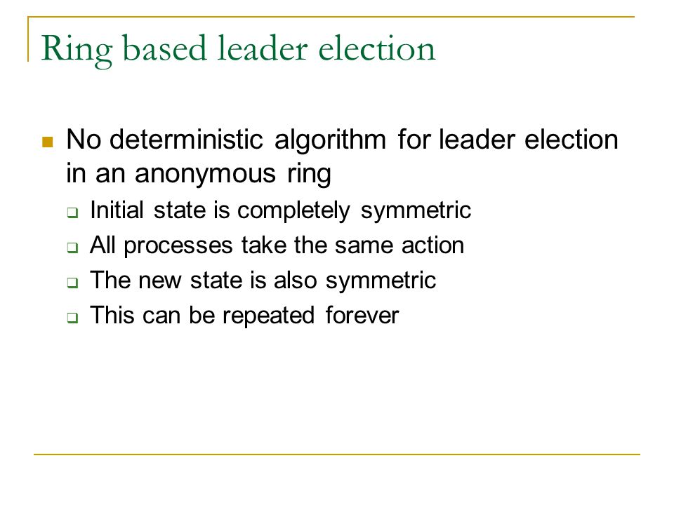 Ring based leader election No deterministic algorithm for leader election in an anonymous ring  Initial state is completely symmetric  All processes take the same action  The new state is also symmetric  This can be repeated forever