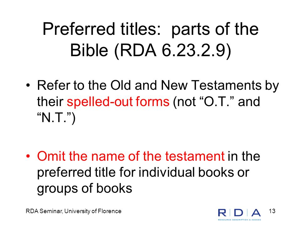RDA Seminar, University of Florence13 Preferred titles: parts of the Bible (RDA 6.23.2.9) Refer to the Old and New Testaments by their spelled-out forms (not O.T. and N.T. ) Omit the name of the testament in the preferred title for individual books or groups of books