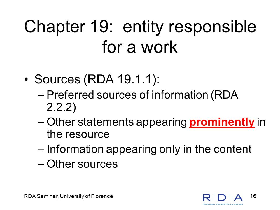 RDA Seminar, University of Florence16 Chapter 19: entity responsible for a work Sources (RDA 19.1.1): –Preferred sources of information (RDA 2.2.2) –Other statements appearing prominently in the resource –Information appearing only in the content –Other sources