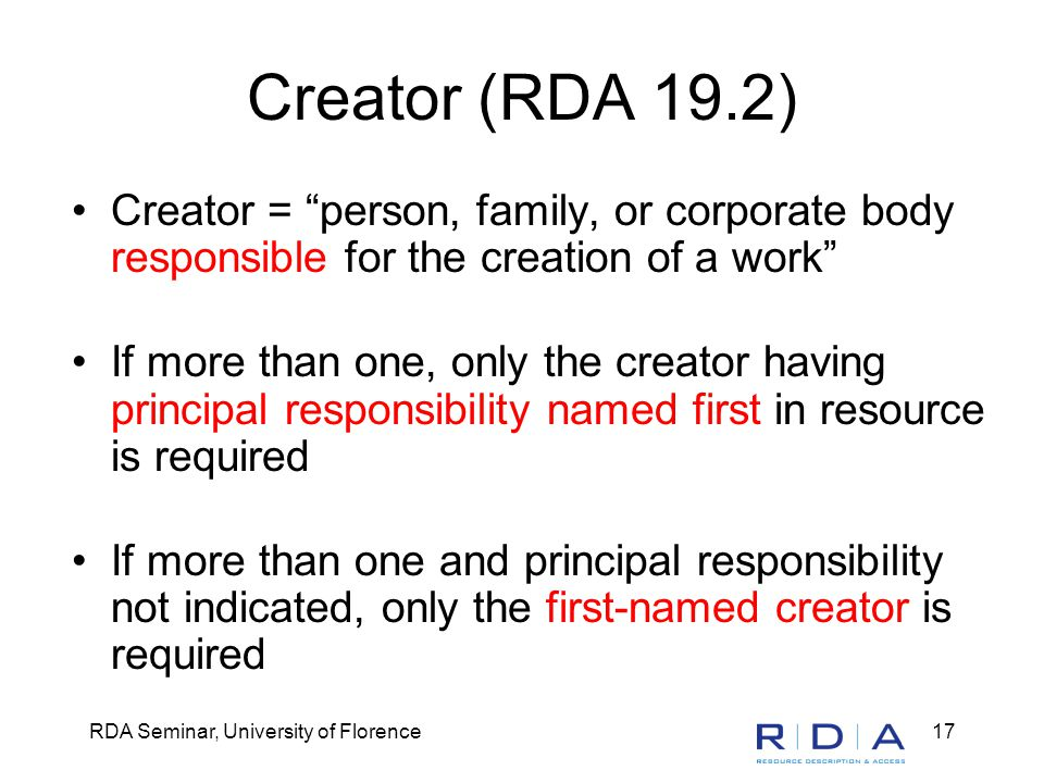RDA Seminar, University of Florence17 Creator (RDA 19.2) Creator = person, family, or corporate body responsible for the creation of a work If more than one, only the creator having principal responsibility named first in resource is required If more than one and principal responsibility not indicated, only the first-named creator is required