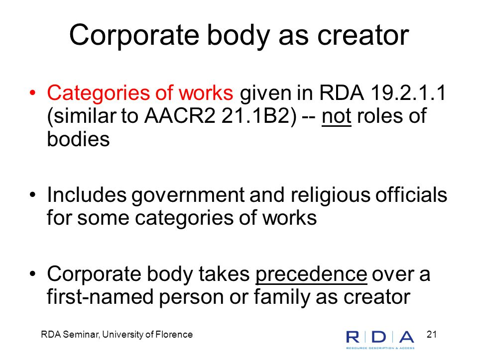 RDA Seminar, University of Florence21 Corporate body as creator Categories of works given in RDA 19.2.1.1 (similar to AACR2 21.1B2) -- not roles of bodies Includes government and religious officials for some categories of works Corporate body takes precedence over a first-named person or family as creator