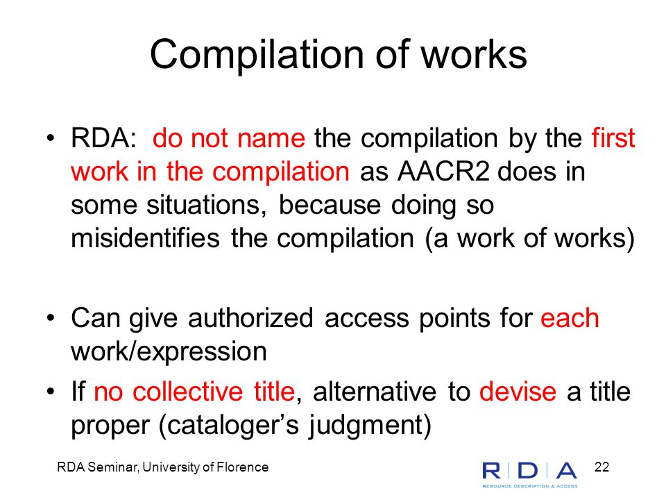 RDA Seminar, University of Florence22 Compilation of works RDA: do not name the compilation by the first work in the compilation as AACR2 does in some situations, because doing so misidentifies the compilation (a work of works) Can give authorized access points for each work/expression If no collective title, alternative to devise a title proper (cataloger's judgment)