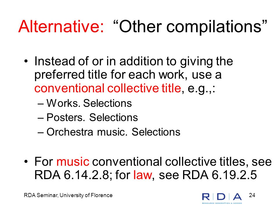 RDA Seminar, University of Florence24 Alternative: Other compilations Instead of or in addition to giving the preferred title for each work, use a conventional collective title, e.g.,: –Works.