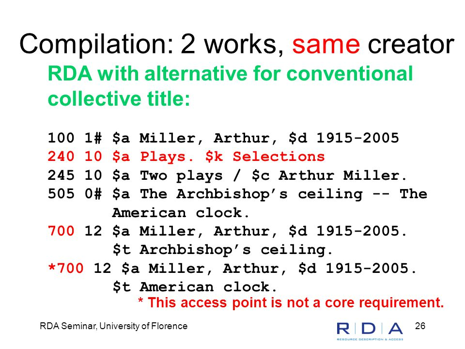 RDA Seminar, University of Florence26 Compilation: 2 works, same creator RDA with alternative for conventional collective title: 100 1# $a Miller, Art