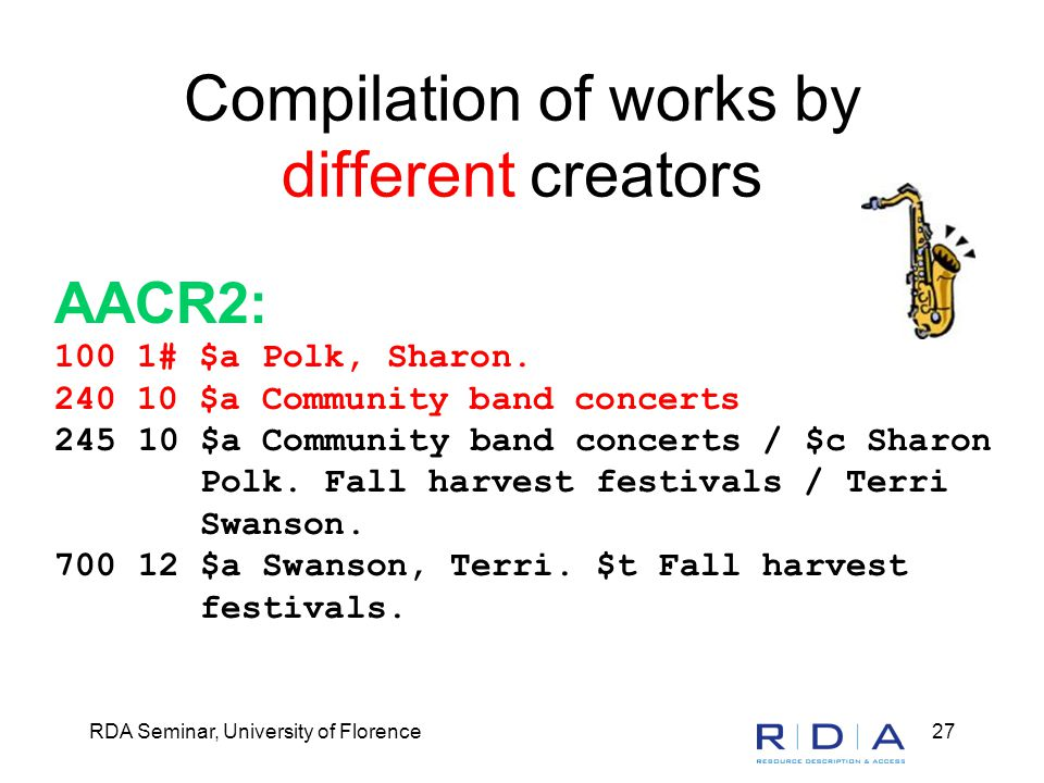 RDA Seminar, University of Florence27 Compilation of works by different creators AACR2: 100 1# $a Polk, Sharon. 240 10 $a Community band concerts 245