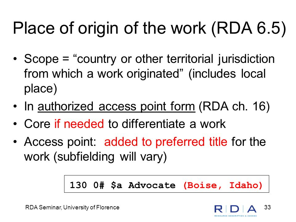 RDA Seminar, University of Florence33 Place of origin of the work (RDA 6.5) Scope = country or other territorial jurisdiction from which a work originated (includes local place) In authorized access point form (RDA ch.